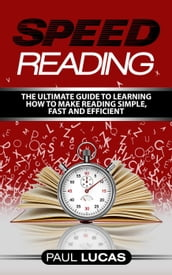 Speed Reading: The Ultimate Guide to Learning How to Make Reading Simple, Fast and Efficient!