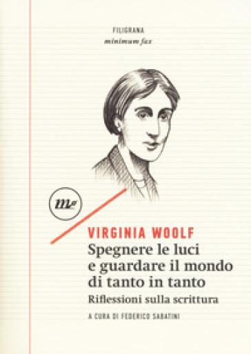 Spegnere le luci e guardare il mondo di tanto in tanto. Riflessioni sulla scrittura - Virginia Woolf |
