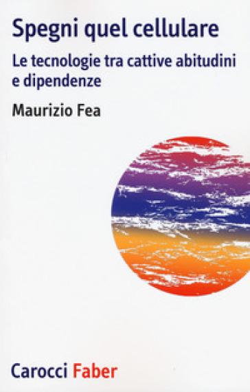 Spegni quel cellulare. Le tecnologie tra cattive abitudini e dipendenze - Maurizio Fea | Thecosgala.com