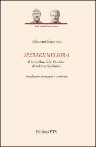 Sperare meliora. Il terzo libro delle «Epistulae» di Sidonio Apollinare. Introduzione, traduzione e commento - Filomena Giannotti |