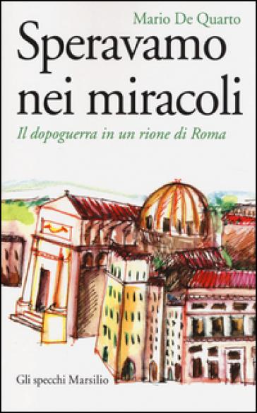 Speravamo nei miracoli. Il dopoguerra in un rione di Roma - Mario De Quarto |