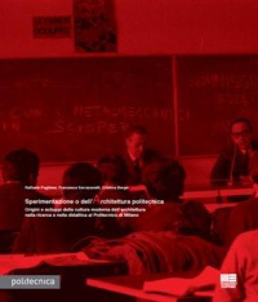 Sperimentazione o dell'architettura politecnica. Origini e sviluppi della cultura moderna dell'architettura nella ricerca e nella didattica al Politecnico di Milano - Francesca Serrazanetti  