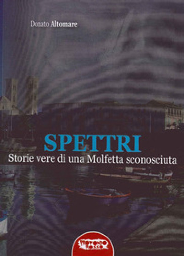Spettri. Storie vere di una Molfetta sconosciuta - Donato Altomare |
