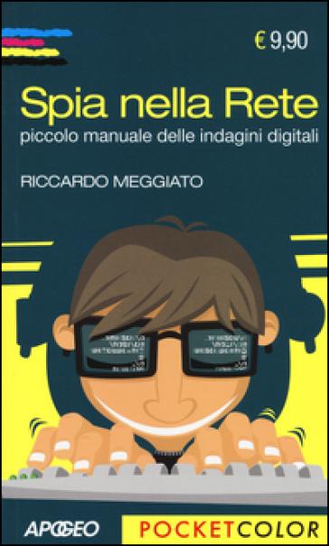 Spia nella rete. Piccolo manuale delle indagini digitali - Riccardo Meggiato |