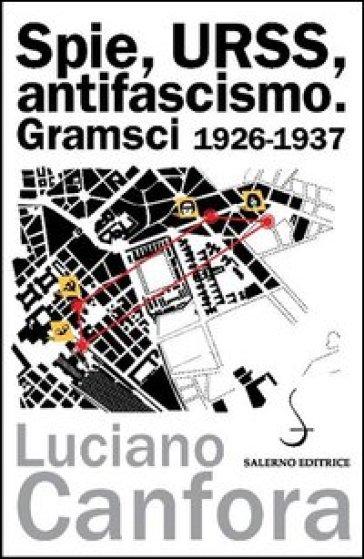Spie, URSS, antifascismo. Gramsci 1926-1937 - Luciano Canfora |
