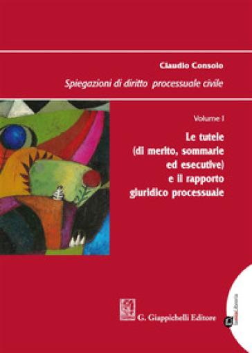 Spiegazioni di diritto processuale civile. 1: Le tutele (di merito, sommarie ed esecutive) e il rapporto giuridico processuale - Claudio Consolo |