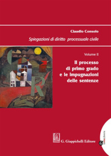 Spiegazioni di diritto processuale civile. 2: Il processo di primo grado e le impugnazioni delle sentenze - Claudio Consolo   Jonathanterrington.com