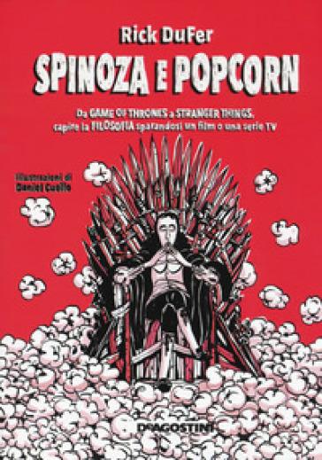 Spinoza e popcorn. Da Game of thrones a Stranger things, capire la filosofia sparandosi un film o una serie TV - Rick DuFer |