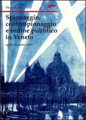 Spionaggio, controspionaggio e ordine pubblico nel Veneto - Marco Ruzzi  