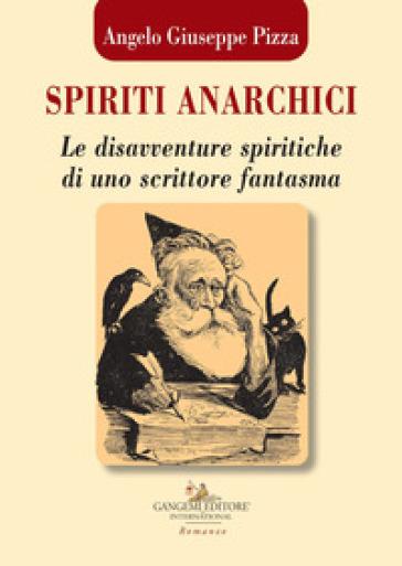 Spiriti anarchici. Le disavventure spiritiche di uno scrittore fantasma - Angelo Giuseppe Pizza |