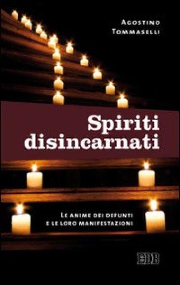 Spiriti disincarnati. Le anime dei defunti e le loro manifestazioni - Agostino Tommaselli |