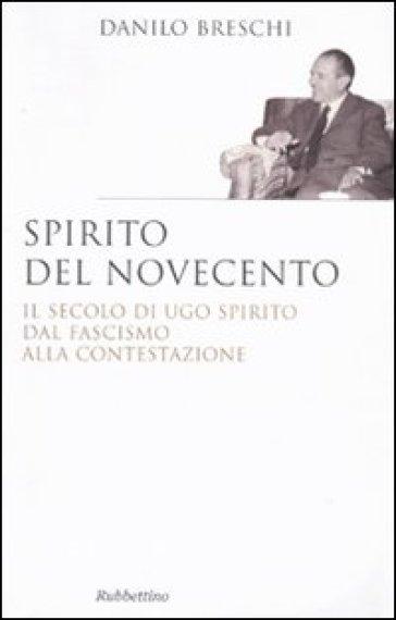 Spirito del Novecento. Il secolo di Ugo Spirito dal fascismo alla contestazione - Danilo Breschi |