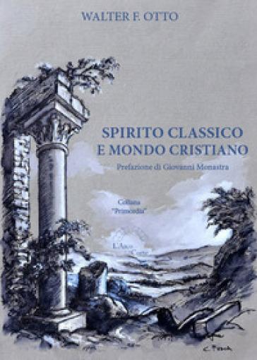Spirito classico e mondo cristiano - Walter Friedrich Otto |