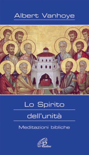 Lo Spirito dell'unità. Meditazioni bibliche - Albert Vanhoye  