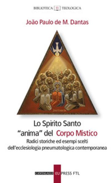 Lo Spirito santo «anima» del corpo mistico. Radici storiche ed esempi scelti dell'ecclesiologia pneumatologica contemporanea - Joao Paulo De Mendoça Dantas |