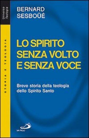 Lo Spirito senza volto e senza voce. Breve storia della teologia dello Spirito Santo - Bernard Sesboué |