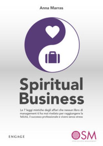 Spiritual business. Le 7 leggi mistiche degli affari che nessun libro di management ti ha mai rivelato per raggiungere la felicità, il successo professionale e vivere senza stress - Anna Marras |