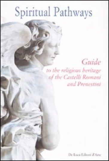Spiritual pathways. Guide to the religious heritage of the Castelli Romani e Prenestini - Lucia Calzona |