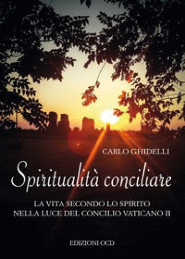 Spiritualità conciliare. La vita secondo lo Spirito nella luce del Concilio Vaticano II - Carlo Ghidelli |