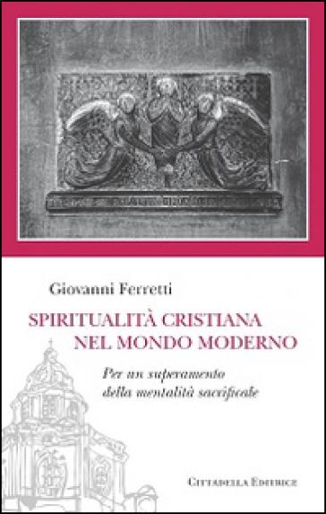 Spiritualità cristiana nel mondo moderno. Per un superamento della mentalità sacrificale - Giovanni Ferretti |