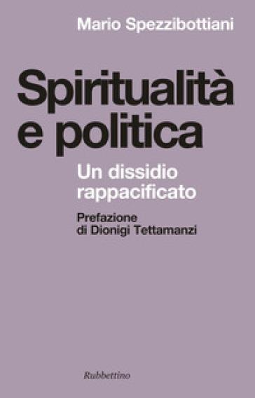Spiritualità e politica. Un dissidio rappacificato - Mario Spezzibottiani |