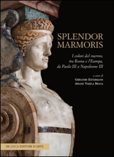 Splendor marmoris. I colori del marmo, tra Roma e l'Europa, da Paolo III a Napoleone III - G. Extermann |