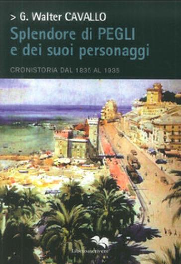 Splendore di Pegli e dei suoi personaggi. Cronistoria dal 1835 al 1935 - Giacomo Walter Cavallo | Rochesterscifianimecon.com