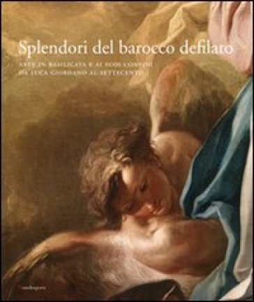 Splendori del barocco defilato. Arte in Basilicata e ai suoi confini da Luca Giordano al Settecento. Catalogo della mostra