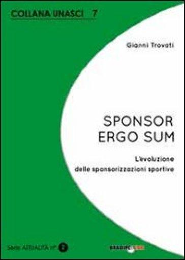 Sponsor ergo sum. L'evoluzione delle sponsorizzazioni sportive - Gianni Trovati |