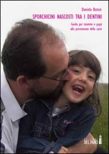 Sporchicini nascosti tra i dentini. Guida per mamme e papà alla prevenzione della carie - Daniela Batisti |
