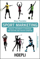 Sport marketing. Analisi, strumenti e strategie per gestire una società sportiva