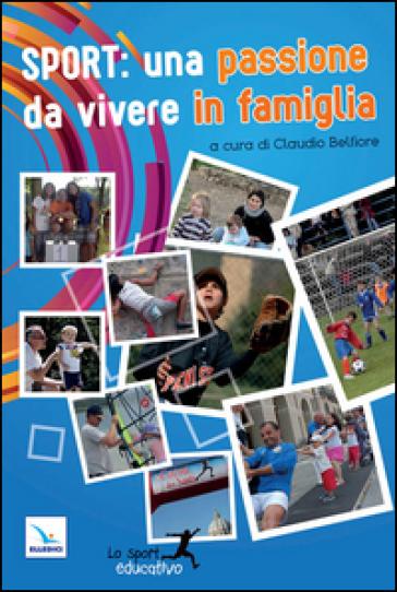 Sport: una passione da vivere in famiglia. Piccoli spunti per vivere lo sport in modo educativo - C. Belfiore | Rochesterscifianimecon.com