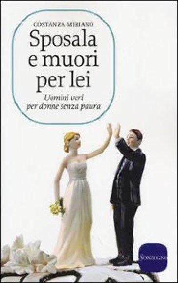 Sposala e muori per lei. Uomini veri per donne senza paura - Costanza Miriano | Jonathanterrington.com