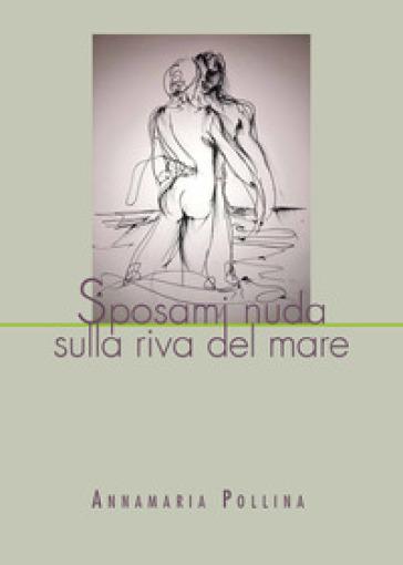 Sposami nuda sulla riva del mare - Annamaria Pollina |