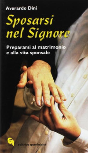 Sposarsi nel Signore. Prepararsi al matrimonio e alla vita sponsale - Averardo Dini  