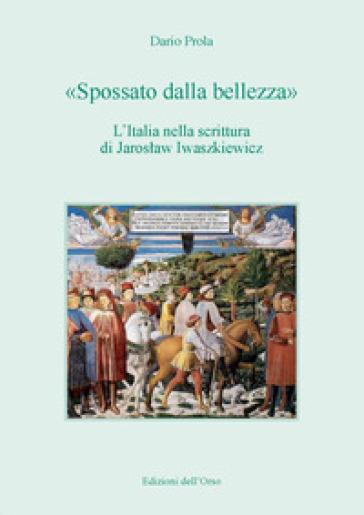 «Spossato dalla bellezza». L'Italia nella scrittura di Jaroslaw Iwaszkiewicz. Ediz. critica - Dario Prola | Ericsfund.org