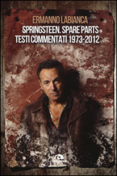 Springsteen. Spare parts. Testi commentati. 1973-2012