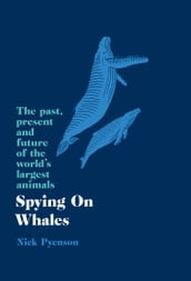 Spying on Whales: The Past, Present and Future of the World s Largest Animals