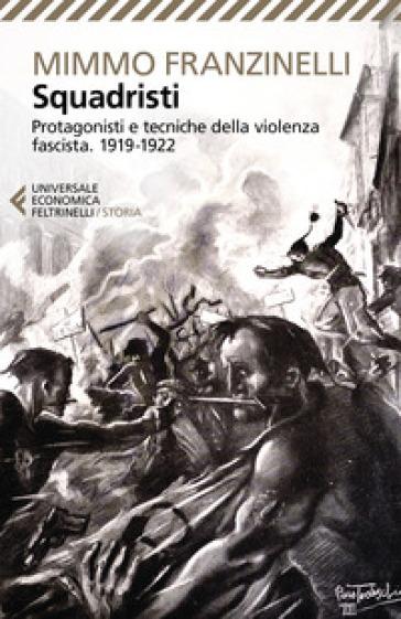 Squadristi. Protagonisti e tecniche della violenza fascista. 1919-1922 - Mimmo Franzinelli   Jonathanterrington.com