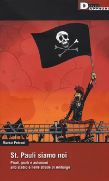 St. Pauli siamo noi. Pirati, punk e autonomi allo stadio e nelle strade di Amburgo - Marco Petroni | Thecosgala.com