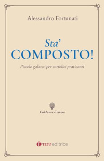 Sta' composto! Piccolo galateo per cattolici praticanti - Alessandro Fortunati |