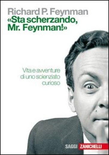 «Sta scherzando Mr. Feynman!» Vita e avventure di uno scienziato curioso - Richard P. Feynman | Rochesterscifianimecon.com