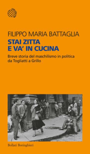 Stai zitta e va' in cucina. Breve storia del maschilismo in politica da Togliatti a Grillo - Filippo Maria Battaglia | Rochesterscifianimecon.com