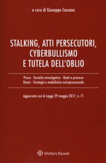 Stalking, atti persecutori, cyberbullismo e tutela dell'oblio. Aggiornato con la legge 29 maggio 2017, n. 71 - G. Cassano | Thecosgala.com