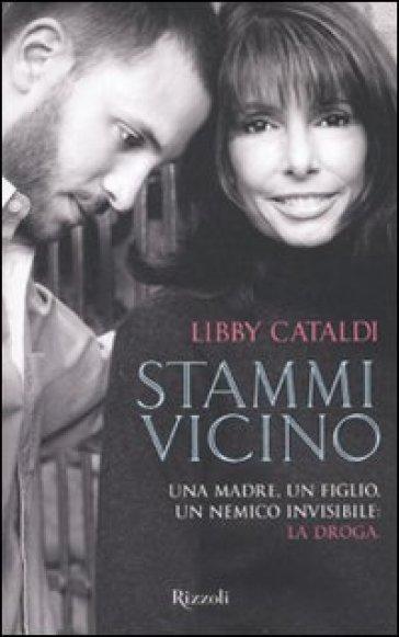 Stammi vicino. Una madre, un figlio, un nemico invisibile: la droga - Libby Cataldi |