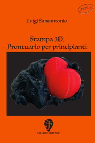 Stampa 3D. Prontuario per principianti - Luigi Santantonio |