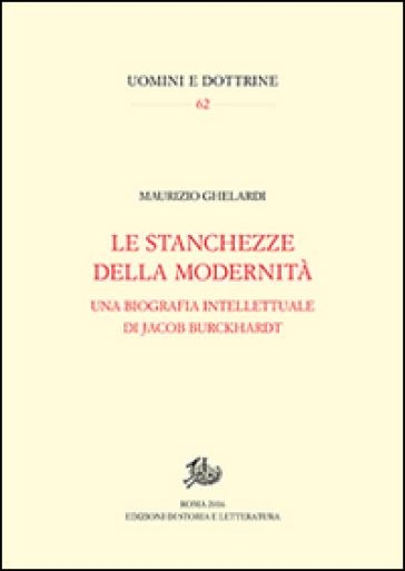 Stanchezze della modernità. Una biografia intellettuale di Jacob Burckhardt - Maurizio Ghelardi   Rochesterscifianimecon.com
