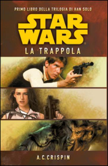 Star Wars. La trappola. La trilogia di Han Solo. 1. - Ann C. Crispin | Rochesterscifianimecon.com