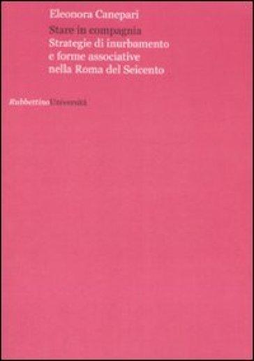 Stare in compagnia. Strategie di inurbamento e forme associative nella Roma del Seicento - Eleonora Canepari |