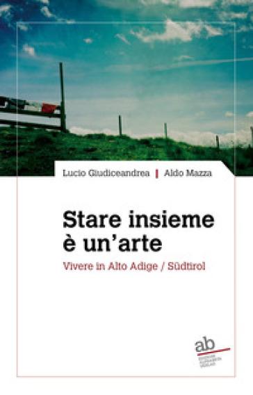 Stare insieme è un'arte. Vivere in Alto Adige/Sudtirol - Lucio Giudiceandrea   Thecosgala.com